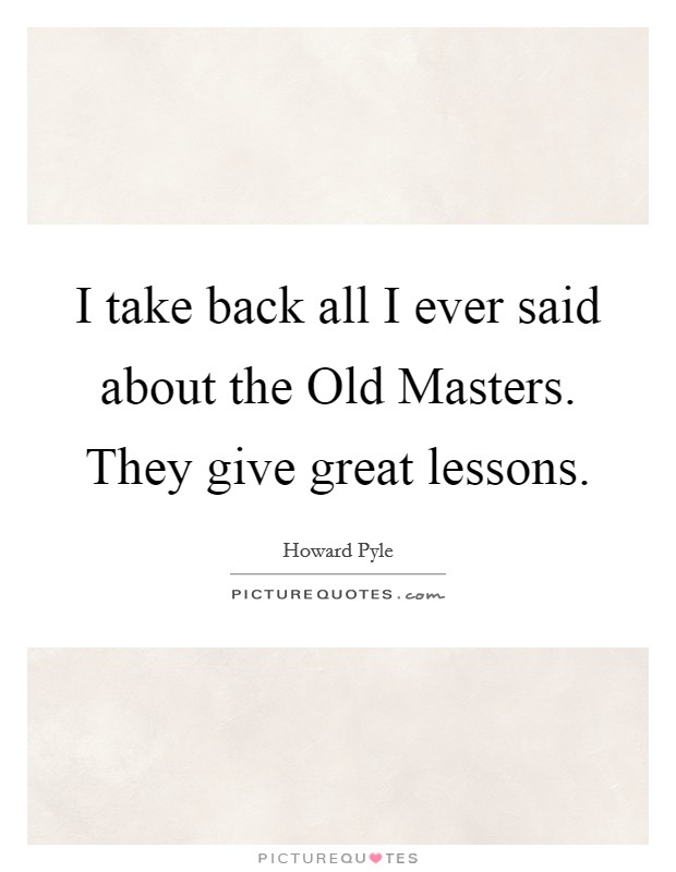 I take back all I ever said about the Old Masters. They give great lessons Picture Quote #1