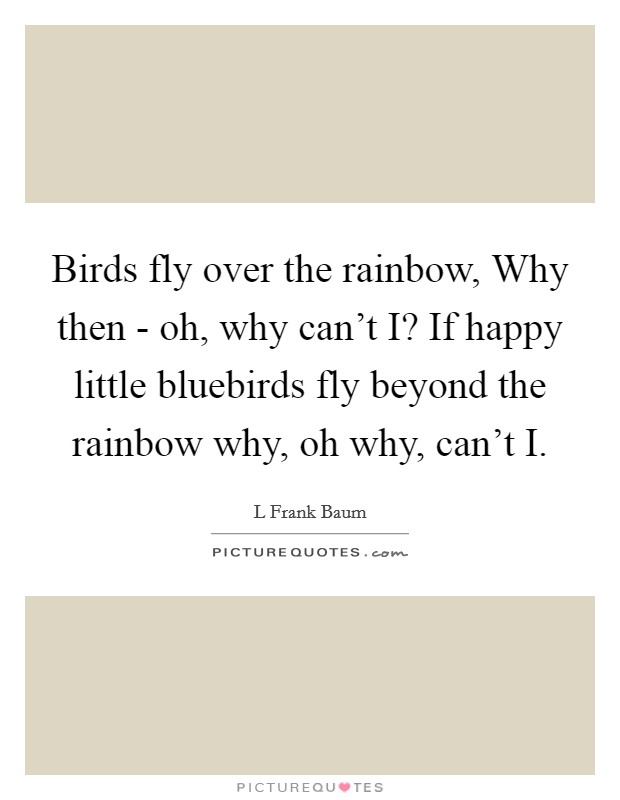 birds fly over the rainbow why then oh why can t i if happy