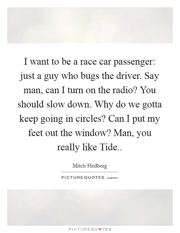 I want to be a race car passenger: just a guy who bugs the driver. Say man, can I turn on the radio? You should slow down. Why do we gotta keep going in circles? Can I put my feet out the window? Man, you really like Tide Picture Quote #1