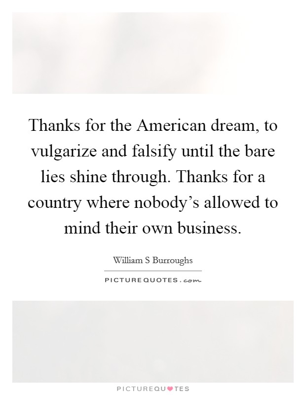 Thanks for the American dream, to vulgarize and falsify until the bare lies shine through. Thanks for a country where nobody's allowed to mind their own business Picture Quote #1