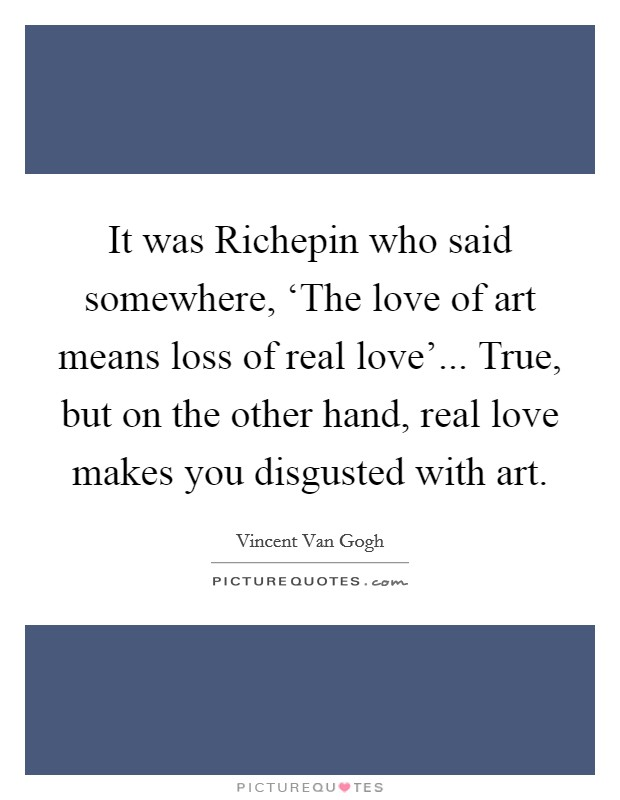 It was Richepin who said somewhere, 'The love of art means loss of real love'... True, but on the other hand, real love makes you disgusted with art Picture Quote #1