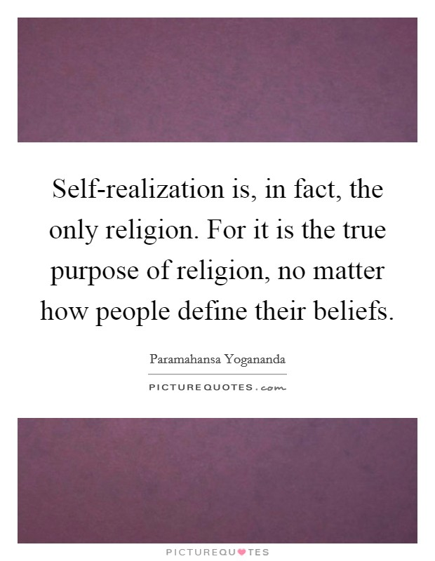 Self-realization is, in fact, the only religion. For it is the true purpose of religion, no matter how people define their beliefs Picture Quote #1