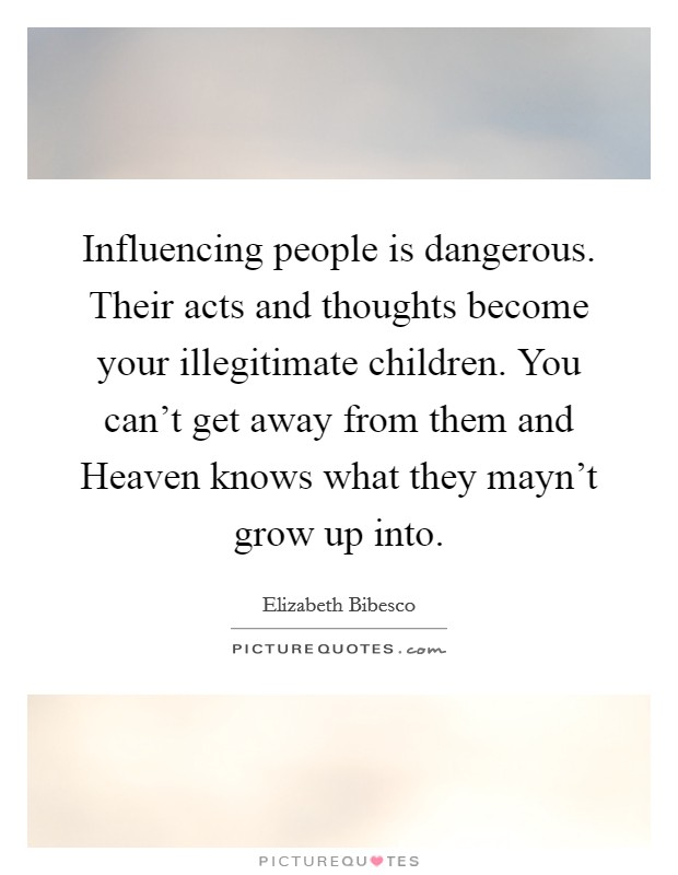 Influencing people is dangerous. Their acts and thoughts become your illegitimate children. You can't get away from them and Heaven knows what they mayn't grow up into Picture Quote #1