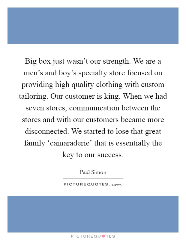 Big box just wasn't our strength. We are a men's and boy's specialty store focused on providing high quality clothing with custom tailoring. Our customer is king. When we had seven stores, communication between the stores and with our customers became more disconnected. We started to lose that great family 'camaraderie' that is essentially the key to our success Picture Quote #1