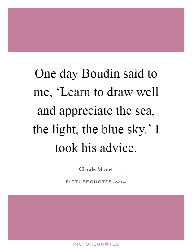 One day Boudin said to me, 'Learn to draw well and appreciate the sea, the light, the blue sky.' I took his advice Picture Quote #1