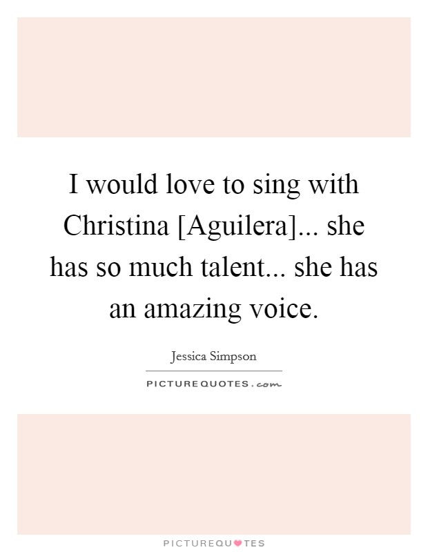 I would love to sing with Christina [Aguilera]... she has so much talent... she has an amazing voice Picture Quote #1