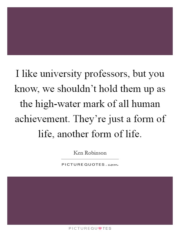 I like university professors, but you know, we shouldn't hold them up as the high-water mark of all human achievement. They're just a form of life, another form of life Picture Quote #1