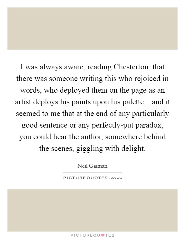 I was always aware, reading Chesterton, that there was someone writing this who rejoiced in words, who deployed them on the page as an artist deploys his paints upon his palette... and it seemed to me that at the end of any particularly good sentence or any perfectly-put paradox, you could hear the author, somewhere behind the scenes, giggling with delight Picture Quote #1