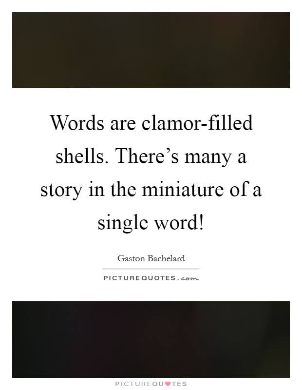 Words are clamor-filled shells. There's many a story in the miniature of a single word! Picture Quote #1