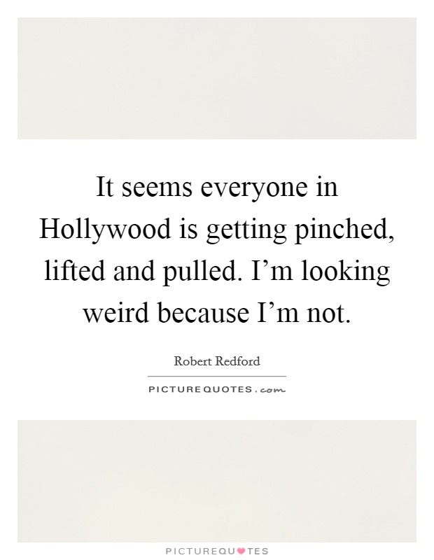 It seems everyone in Hollywood is getting pinched, lifted and pulled. I'm looking weird because I'm not Picture Quote #1