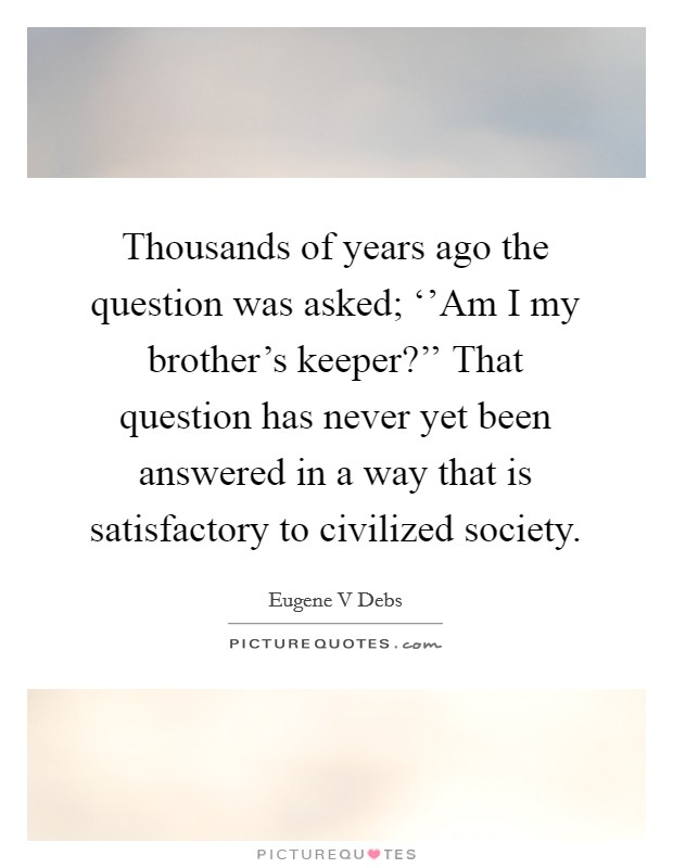 Thousands of years ago the question was asked; ''Am I my brother's keeper?'' That question has never yet been answered in a way that is satisfactory to civilized society Picture Quote #1