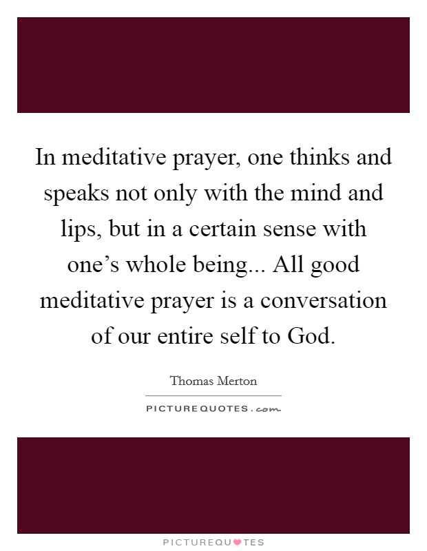 In meditative prayer, one thinks and speaks not only with the mind and lips, but in a certain sense with one's whole being... All good meditative prayer is a conversation of our entire self to God Picture Quote #1