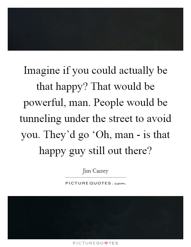 Imagine if you could actually be that happy? That would be powerful, man. People would be tunneling under the street to avoid you. They'd go 'Oh, man - is that happy guy still out there? Picture Quote #1