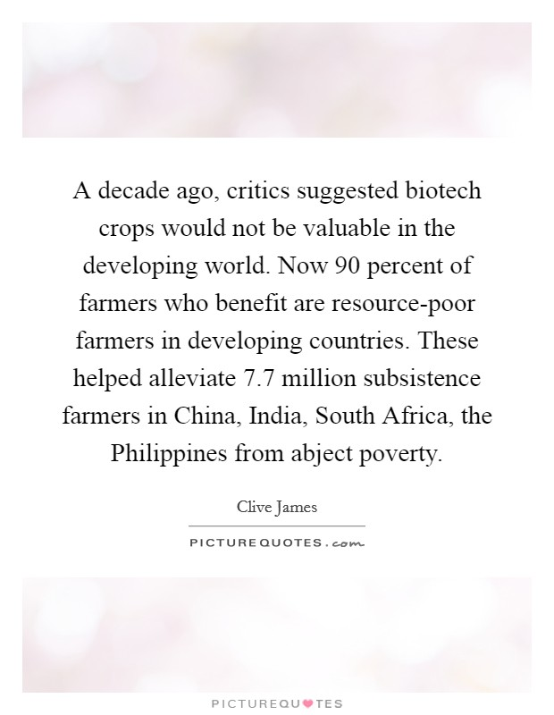 A decade ago, critics suggested biotech crops would not be valuable in the developing world. Now 90 percent of farmers who benefit are resource-poor farmers in developing countries. These helped alleviate 7.7 million subsistence farmers in China, India, South Africa, the Philippines from abject poverty Picture Quote #1