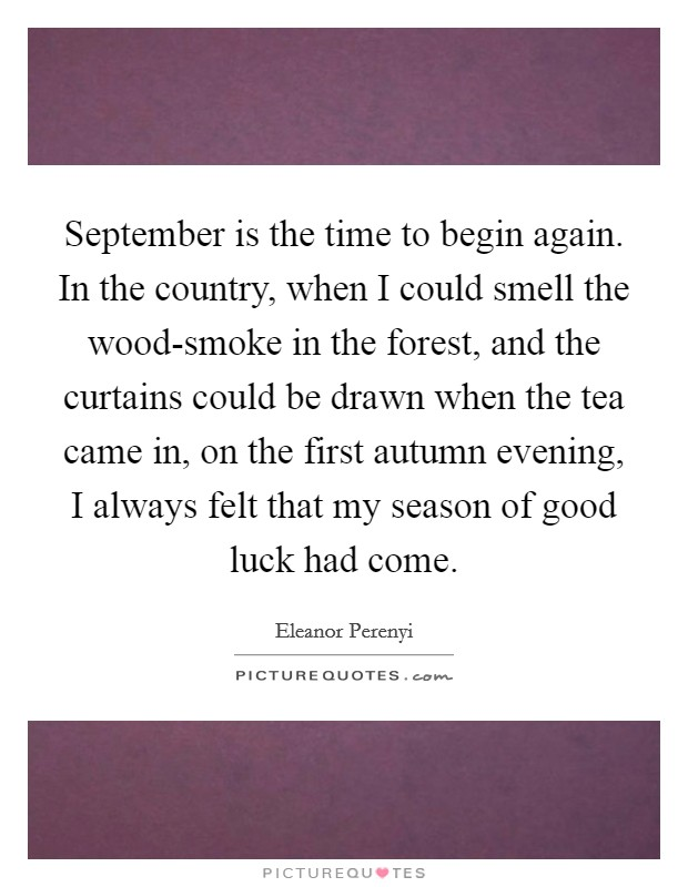 September is the time to begin again. In the country, when I could smell the wood-smoke in the forest, and the curtains could be drawn when the tea came in, on the first autumn evening, I always felt that my season of good luck had come Picture Quote #1