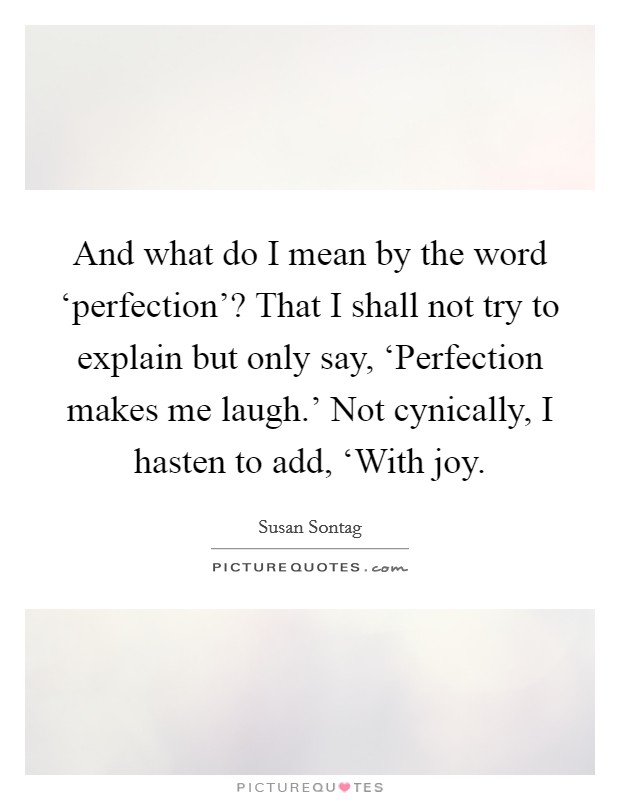 And what do I mean by the word 'perfection'? That I shall not try to explain but only say, 'Perfection makes me laugh.' Not cynically, I hasten to add, 'With joy Picture Quote #1