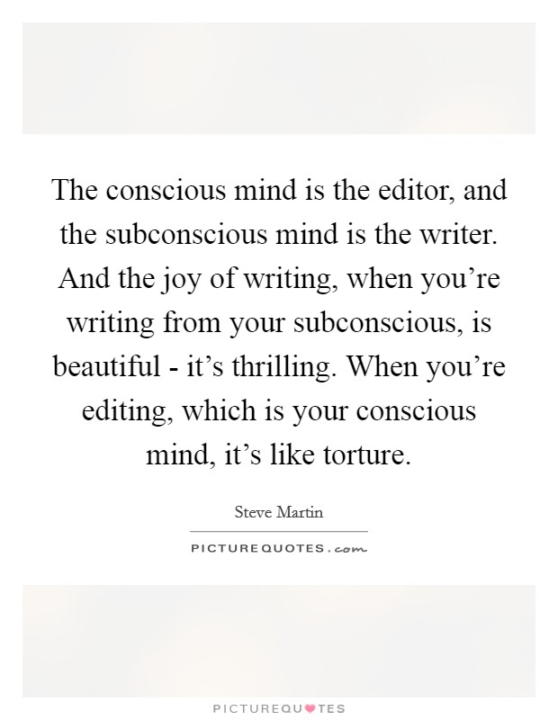 The conscious mind is the editor, and the subconscious mind is the writer. And the joy of writing, when you're writing from your subconscious, is beautiful - it's thrilling. When you're editing, which is your conscious mind, it's like torture Picture Quote #1