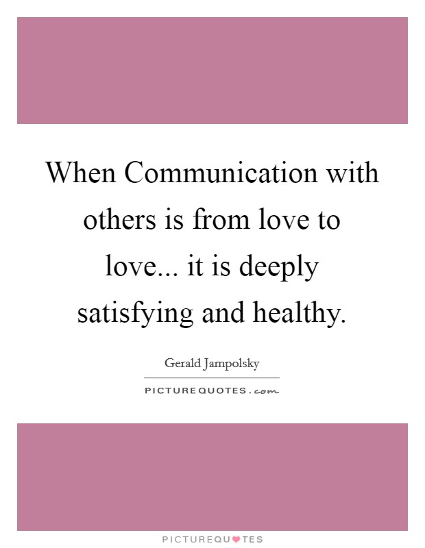 When Communication with others is from love to love... it is deeply satisfying and healthy Picture Quote #1