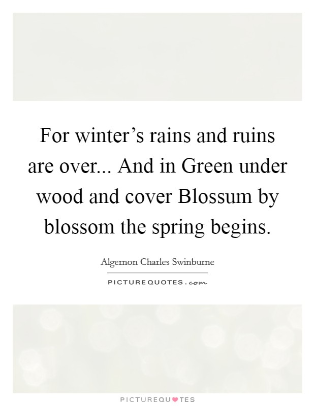 For winter's rains and ruins are over... And in Green under wood and cover Blossum by blossom the spring begins Picture Quote #1