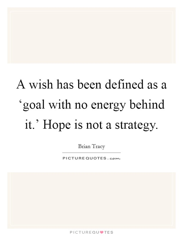 A wish has been defined as a 'goal with no energy behind it.' Hope is not a strategy Picture Quote #1