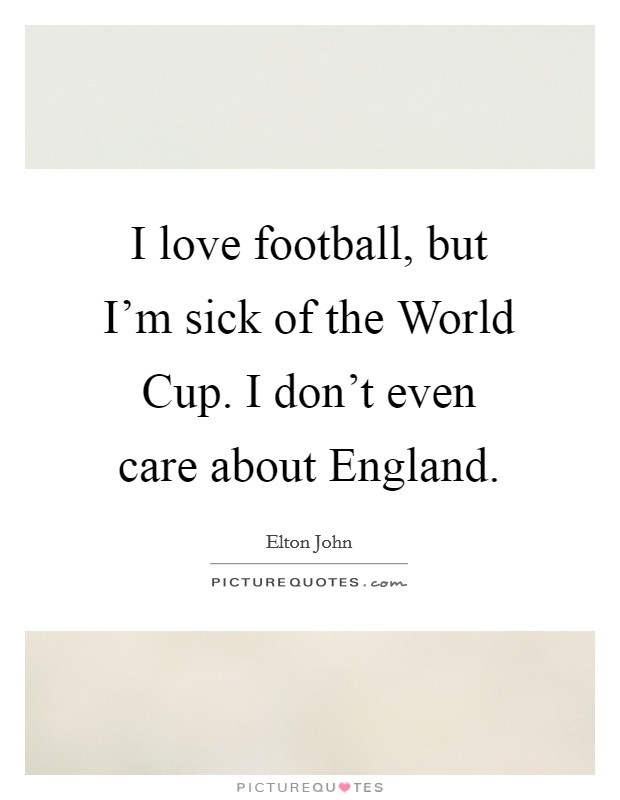 I love football, but I'm sick of the World Cup. I don't even care about England Picture Quote #1