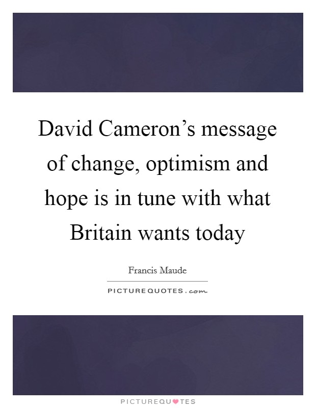 David Cameron's message of change, optimism and hope is in tune with what Britain wants today Picture Quote #1