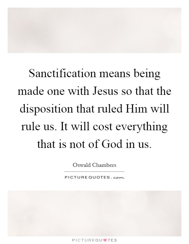 Sanctification means being made one with Jesus so that the disposition that ruled Him will rule us. It will cost everything that is not of God in us Picture Quote #1