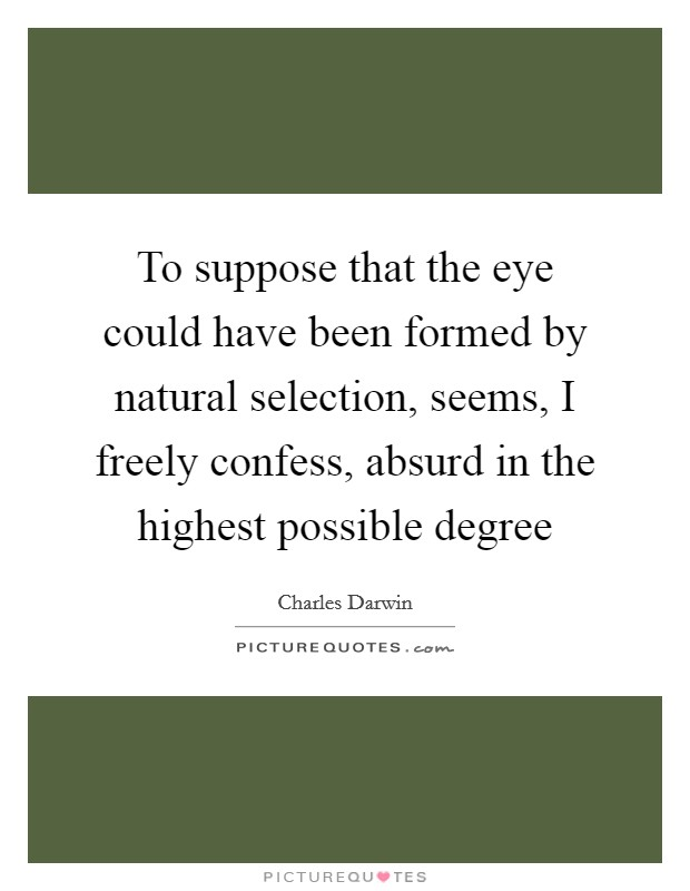 To suppose that the eye could have been formed by natural selection, seems, I freely confess, absurd in the highest possible degree Picture Quote #1
