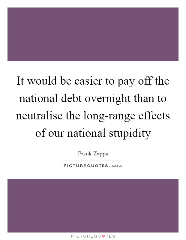It would be easier to pay off the national debt overnight than to neutralise the long-range effects of our national stupidity Picture Quote #1