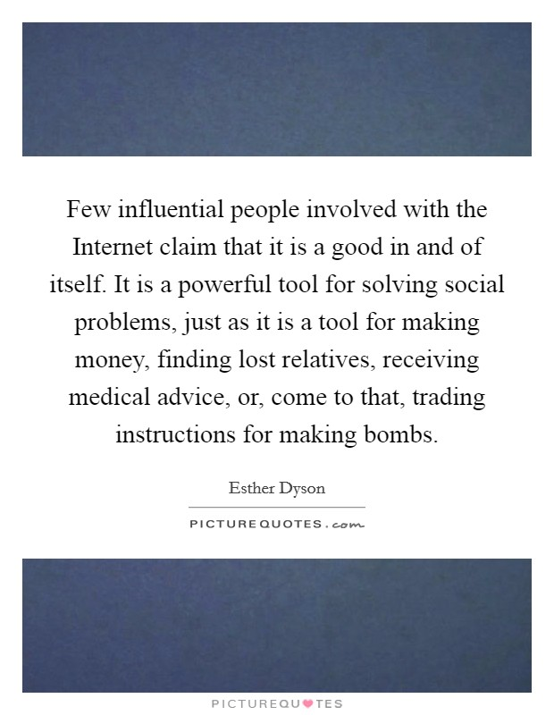 Few influential people involved with the Internet claim that it is a good in and of itself. It is a powerful tool for solving social problems, just as it is a tool for making money, finding lost relatives, receiving medical advice, or, come to that, trading instructions for making bombs Picture Quote #1
