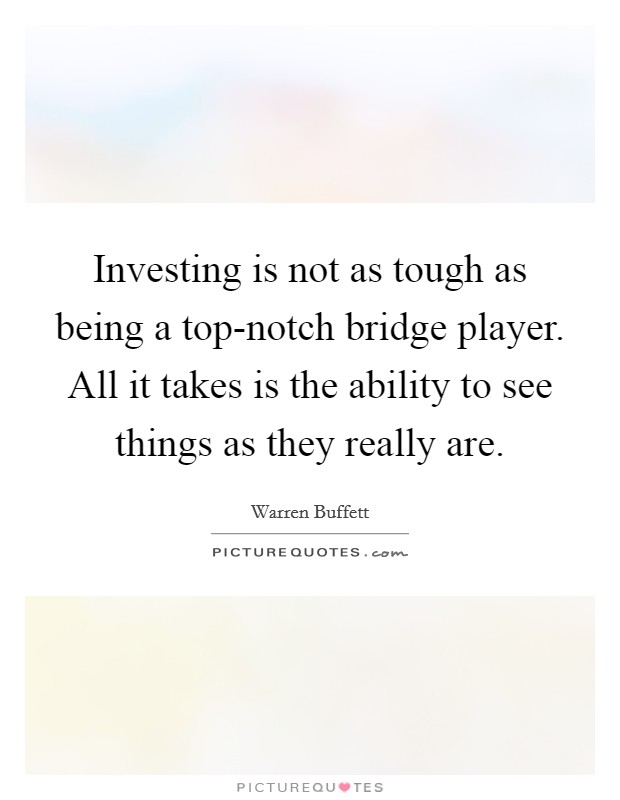 Investing is not as tough as being a top-notch bridge player. All it takes is the ability to see things as they really are Picture Quote #1