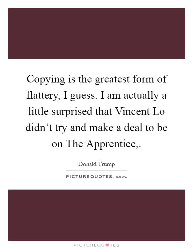 Copying is the greatest form of flattery, I guess. I am actually a little surprised that Vincent Lo didn't try and make a deal to be on The Apprentice, Picture Quote #1