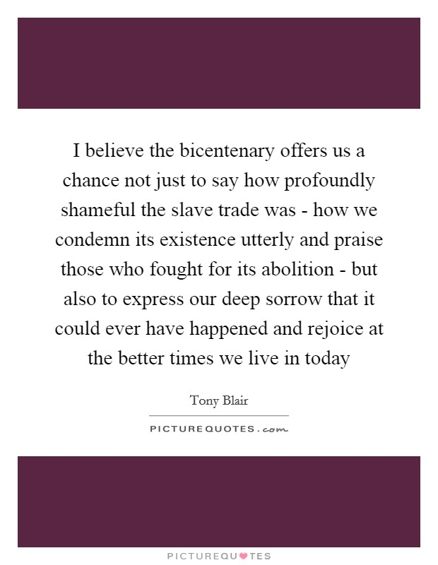 I believe the bicentenary offers us a chance not just to say how profoundly shameful the slave trade was - how we condemn its existence utterly and praise those who fought for its abolition - but also to express our deep sorrow that it could ever have happened and rejoice at the better times we live in today Picture Quote #1