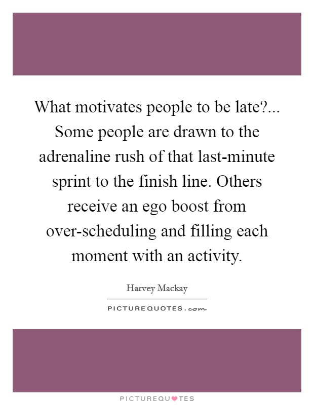 What motivates people to be late?... Some people are drawn to the adrenaline rush of that last-minute sprint to the finish line. Others receive an ego boost from over-scheduling and filling each moment with an activity Picture Quote #1
