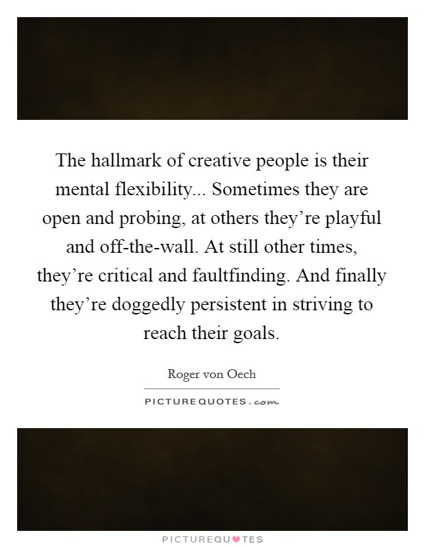 The hallmark of creative people is their mental flexibility... Sometimes they are open and probing, at others they're playful and off-the-wall. At still other times, they're critical and faultfinding. And finally they're doggedly persistent in striving to reach their goals Picture Quote #1