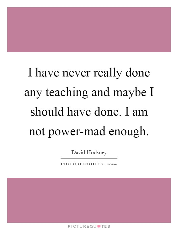 I have never really done any teaching and maybe I should have done. I am not power-mad enough Picture Quote #1