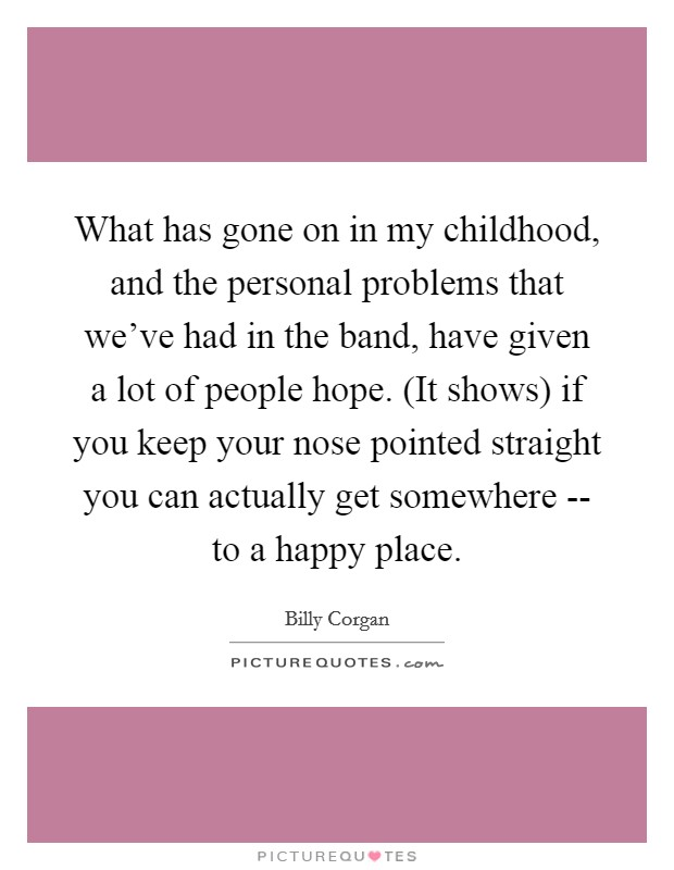 What has gone on in my childhood, and the personal problems that we've had in the band, have given a lot of people hope. (It shows) if you keep your nose pointed straight you can actually get somewhere -- to a happy place Picture Quote #1