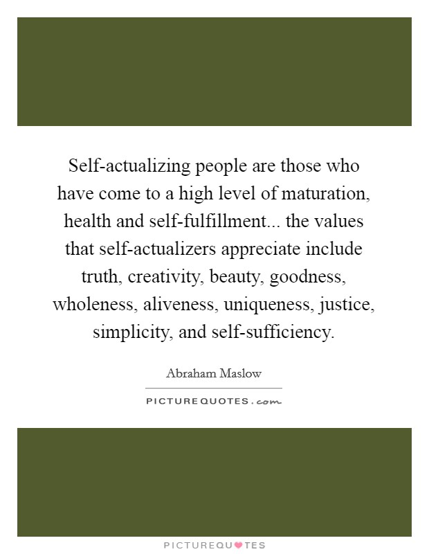 Self-actualizing people are those who have come to a high level of maturation, health and self-fulfillment... the values that self-actualizers appreciate include truth, creativity, beauty, goodness, wholeness, aliveness, uniqueness, justice, simplicity, and self-sufficiency Picture Quote #1