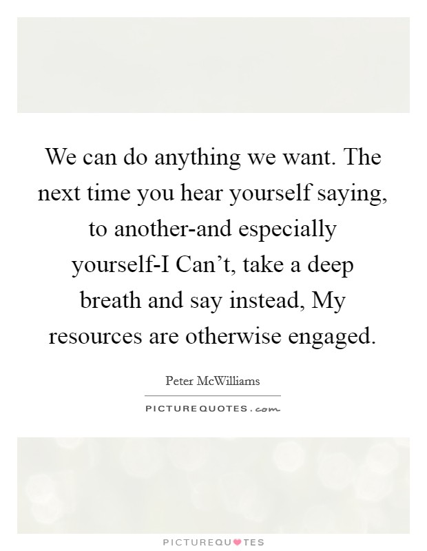 We can do anything we want. The next time you hear yourself saying, to another-and especially yourself-I Can't, take a deep breath and say instead, My resources are otherwise engaged Picture Quote #1
