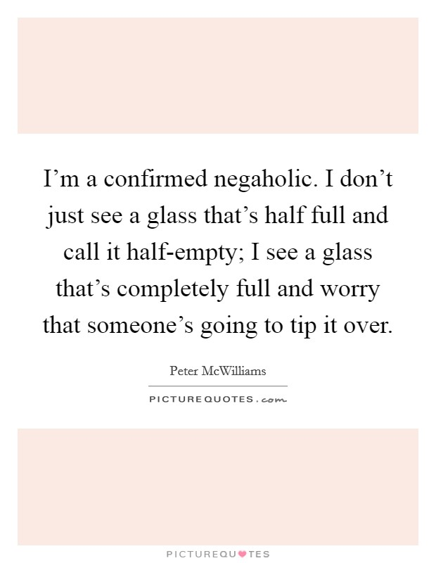 I'm a confirmed negaholic. I don't just see a glass that's half full and call it half-empty; I see a glass that's completely full and worry that someone's going to tip it over Picture Quote #1