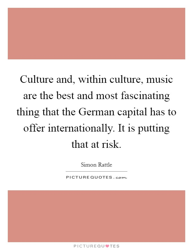 Culture and, within culture, music are the best and most fascinating thing that the German capital has to offer internationally. It is putting that at risk Picture Quote #1