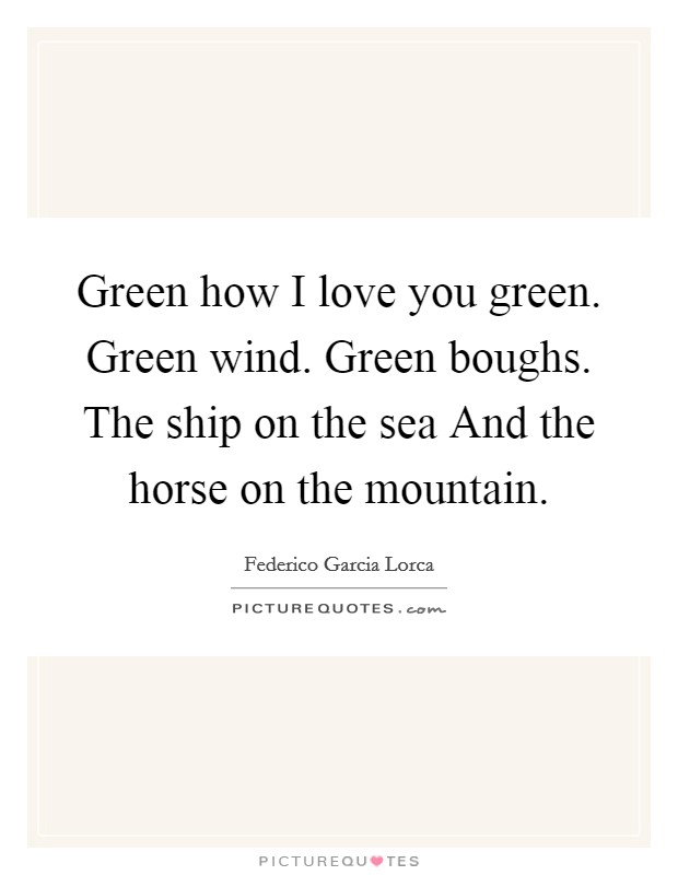 Green how I love you green. Green wind. Green boughs. The ship on the sea And the horse on the mountain Picture Quote #1