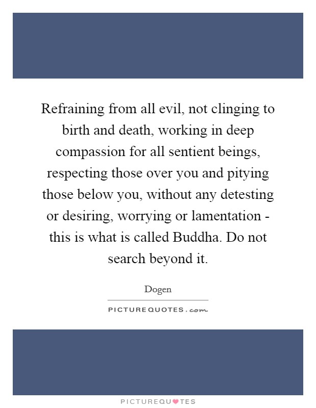 Refraining from all evil, not clinging to birth and death, working in deep compassion for all sentient beings, respecting those over you and pitying those below you, without any detesting or desiring, worrying or lamentation - this is what is called Buddha. Do not search beyond it Picture Quote #1
