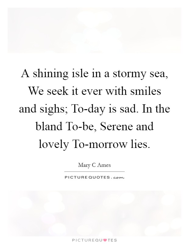A shining isle in a stormy sea, We seek it ever with smiles and sighs; To-day is sad. In the bland To-be, Serene and lovely To-morrow lies Picture Quote #1
