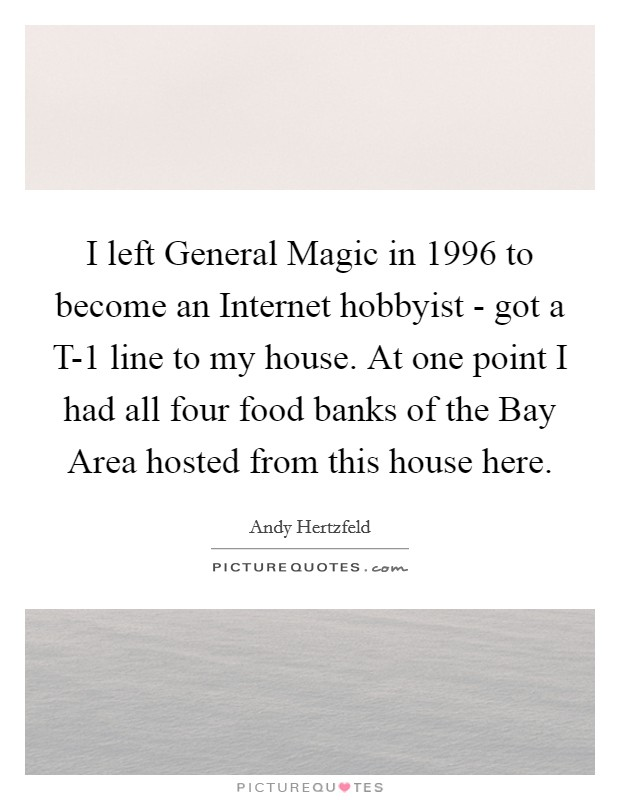 I left General Magic in 1996 to become an Internet hobbyist - got a T-1 line to my house. At one point I had all four food banks of the Bay Area hosted from this house here Picture Quote #1