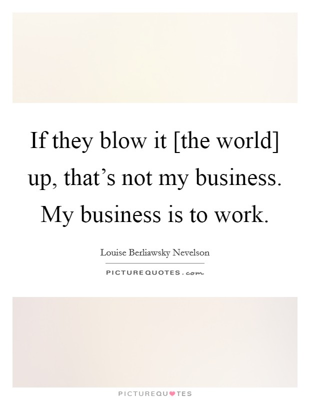 If they blow it [the world] up, that's not my business. My business is to work Picture Quote #1
