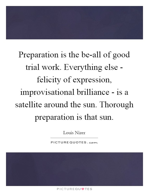 Preparation is the be-all of good trial work. Everything else - felicity of expression, improvisational brilliance - is a satellite around the sun. Thorough preparation is that sun Picture Quote #1