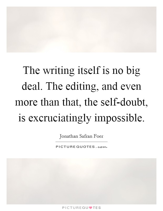 The writing itself is no big deal. The editing, and even more than that, the self-doubt, is excruciatingly impossible Picture Quote #1