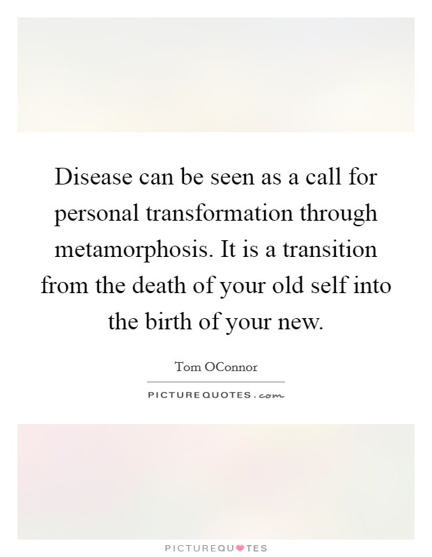 Disease can be seen as a call for personal transformation through metamorphosis. It is a transition from the death of your old self into the birth of your new Picture Quote #1