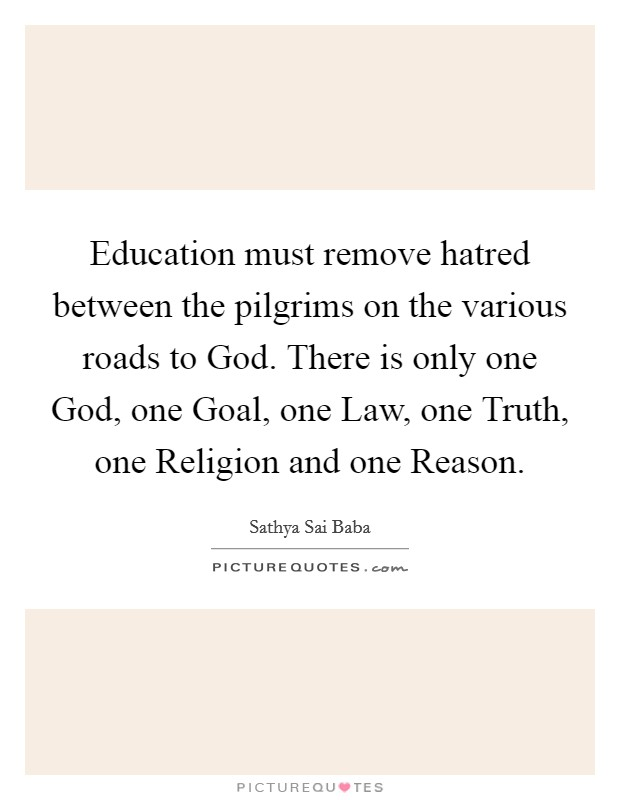 Education must remove hatred between the pilgrims on the various roads to God. There is only one God, one Goal, one Law, one Truth, one Religion and one Reason Picture Quote #1